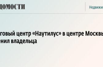 Торговый центр «Наутилус» в центре Москвы сменил владельца - Ведомости